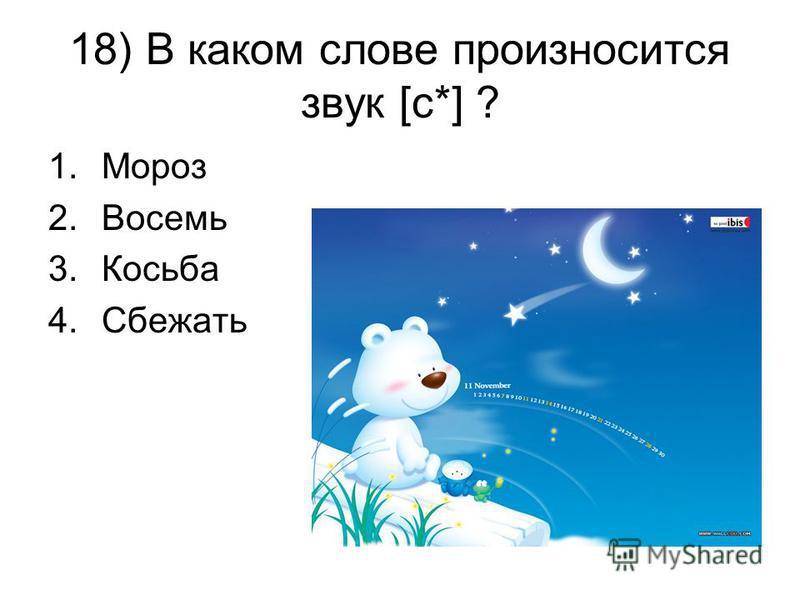 18) В каком слове произносится звук [с*] ? 1. Мороз 2. Восемь 3. Косьба 4.Сбежать