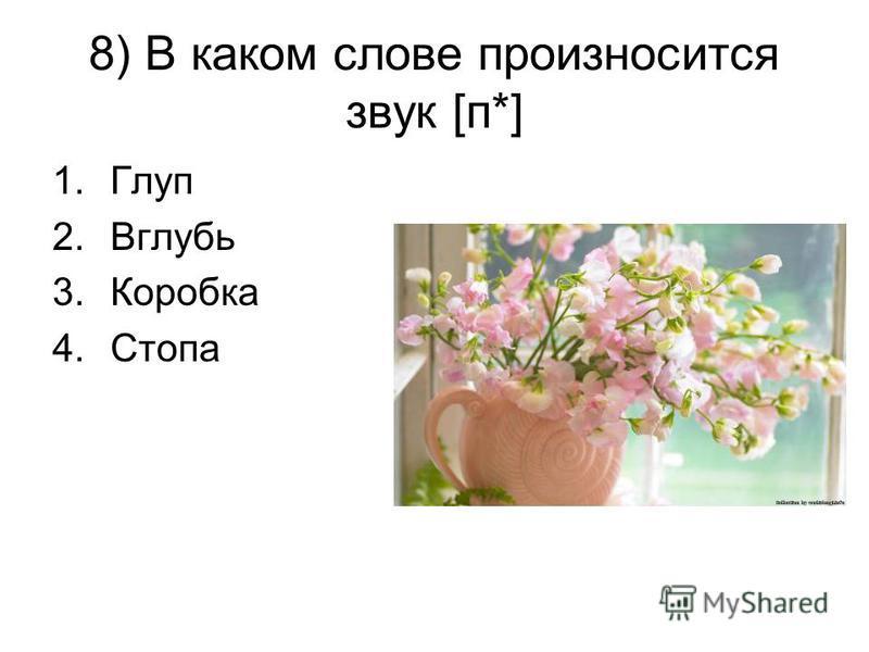 8) В каком слове произносится звук [п*] 1. Глуп 2. Вглубь 3. Коробка 4.Стопа