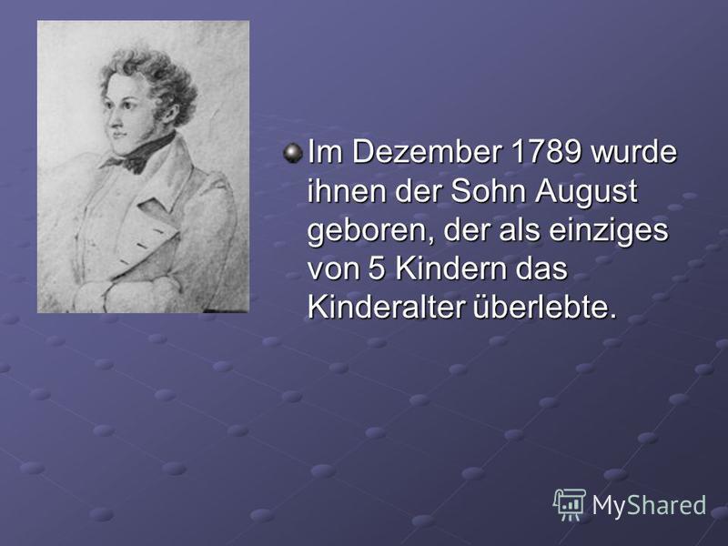 Im Dezember 1789 wurde ihnen der Sohn August geboren, der als einziges von 5 Kindern das Kinderalter überlebte.