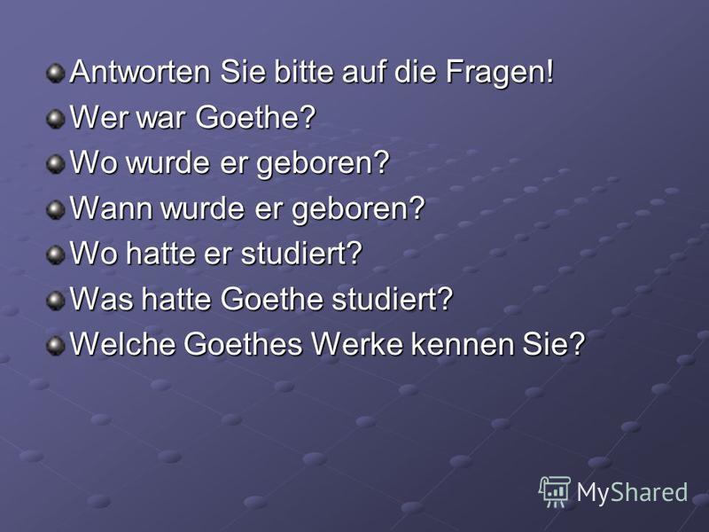 Antworten Sie bitte auf die Fragen! Wer war Goethe? Wo wurde er geboren? Wann wurde er geboren? Wo hatte er studiert? Was hatte Goethe studiert? Welche Goethes Werke kennen Sie?
