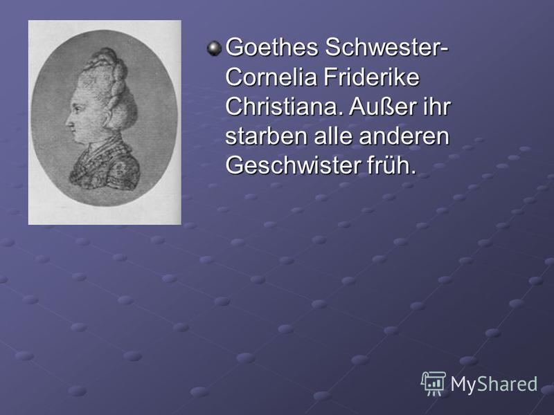 Goethes Schwester- Cornelia Friderike Christiana. Außer ihr starben alle anderen Geschwister früh.