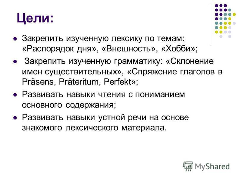 Цели: Закрепить изученную лексику по темам: «Распорядок дня», «Внешность», «Хобби»; Закрепить изученную грамматику: «Склонение имен существительных», «Спряжение глаголов в Präsens, Präteritum, Perfekt»; Развивать навыки чтения с пониманием основного