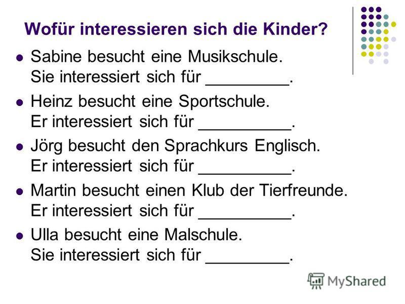 Wofür interessieren sich die Kinder? Sabine besucht eine Musikschule. Sie interessiert sich für _________. Heinz besucht eine Sportschule. Er interessiert sich für __________. Jörg besucht den Sprachkurs Englisch. Er interessiert sich für __________.