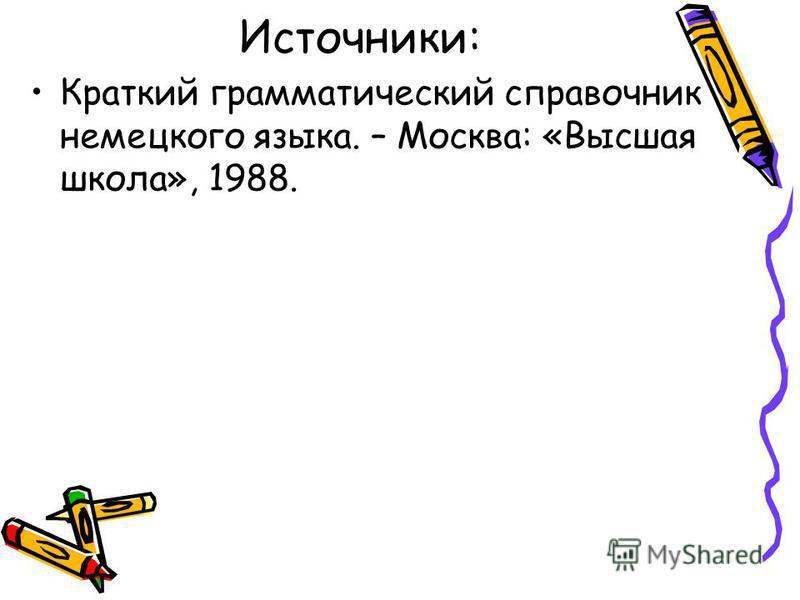 Источники: Краткий грамматический справочник немецкого языка. – Москва: «Высшая школа», 1988.