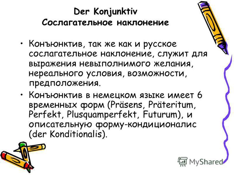 Der Konjunktiv Сослагательное наклонение Конъюнктив, так же как и русское сослагательное наклонение, служит для выражения невыполнимого желания, нереального условия, возможности, предположения. Конъюнктив в немецком языке имеет 6 временных форм (Präs