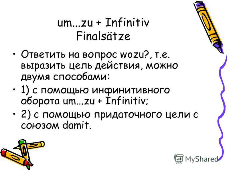um...zu + Infinitiv Finalsätze Ответить на вопрос wozu?, т.е. выразить цель действия, можно двумя способами: 1) с помощью инфинитивного оборота um...zu + Infinitiv; 2) с помощью придаточного цели с союзом damit.