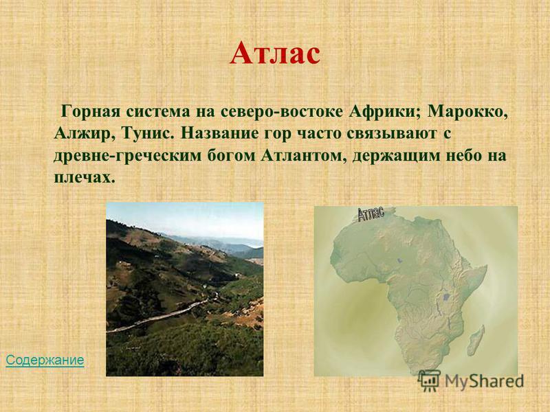 Атлас Горная система на северо-востоке Африки; Марокко, Алжир, Тунис. Название гор часто связывают с древне-греческим богом Атлантом, держащим небо на плечах. Содержание