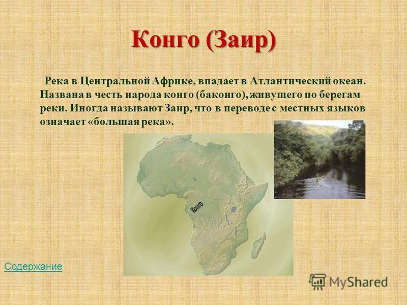 Конго (Заир) Река в Центральной Африке, впадает в Атлантический океан. Названа в честь народа конго (баконго), живущего по берегам реки. Иногда называют Заир, что в переводе с местных языков означает «большая река». Содержание