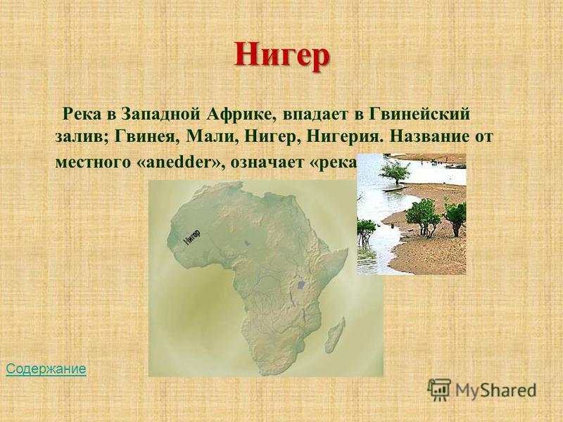 Нигер Река в Западной Африке, впадает в Гвинейский залив; Гвинея, Мали, Нигер, Нигерия. Название от местного «anedder», означает «река». Содержание