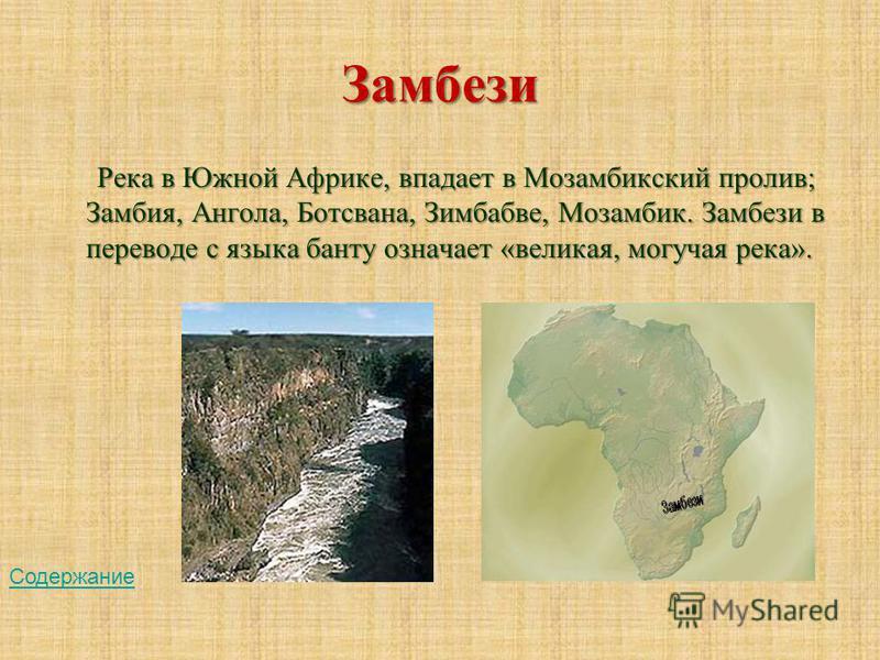Замбези Река в Южной Африке, впадает в Мозамбикский пролив; Замбия, Ангола, Ботсвана, Зимбабве, Мозамбик. Замбези в переводе с языка банту означает «великая, могучая река». Содержание