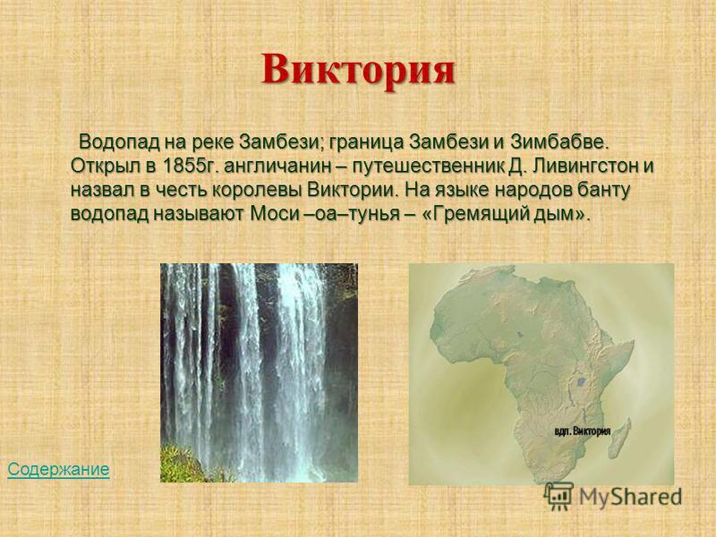 Виктория Водопад на реке Замбези; граница Замбези и Зимбабве. Открыл в 1855 г. англичанин – путешественник Д. Ливингстон и назвал в честь королевы Виктории. На языке народов банту водопад называют Моси –оа–тунья – «Гремящий дым». Содержание