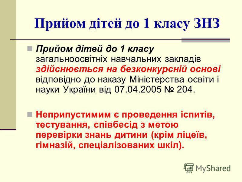 Прийом дітей до 1 класу ЗНЗ Прийом дітей до 1 класу загальноосвітніх навчальних закладів здійснюється на безконкурсній основі відповідно до наказу Міністерства освіти і науки України від 07.04.2005 204. Неприпустимим є проведення іспитів, тестування,