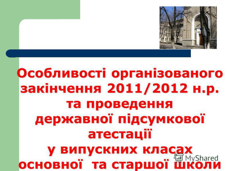 Особливості організованого закінчення 2011/2012 н.р. та проведення державної підсумкової атестації у випускних класах основної та старшої школи