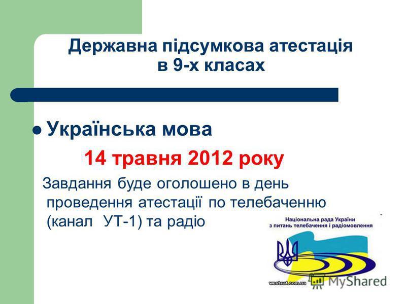 Державна підсумкова атестація в 9-х класах Українська мова 14 травня 2012 року Завдання буде оголошено в день проведення атестації по телебаченню (канал УТ-1) та радіо