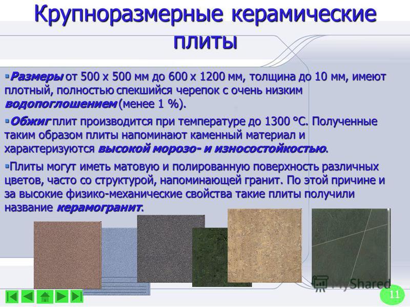11 Крупноразмерные керамические плиты Размеры от 500 х 500 мм до 600 х 1200 мм, толщина до 10 мм, имеют плотный, полностью спекшийся черепок с очень низким водопоглощением (менее 1 %). Размеры от 500 х 500 мм до 600 х 1200 мм, толщина до 10 мм, имеют