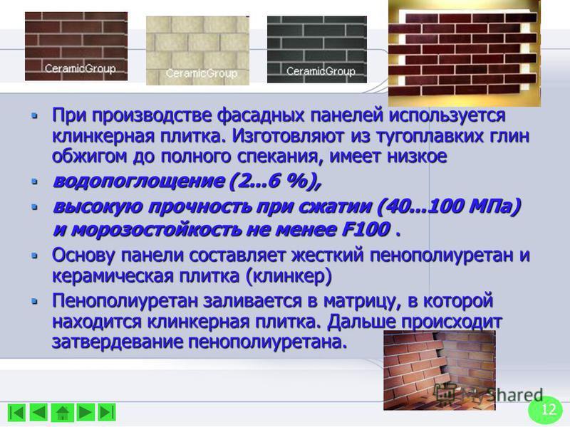 12 При производстве фасадных панелей используется клинкерная плитка. Изготовляют из тугоплавких глин обжигом до полного спекания, имеет низкое При производстве фасадных панелей используется клинкерная плитка. Изготовляют из тугоплавких глин обжигом д