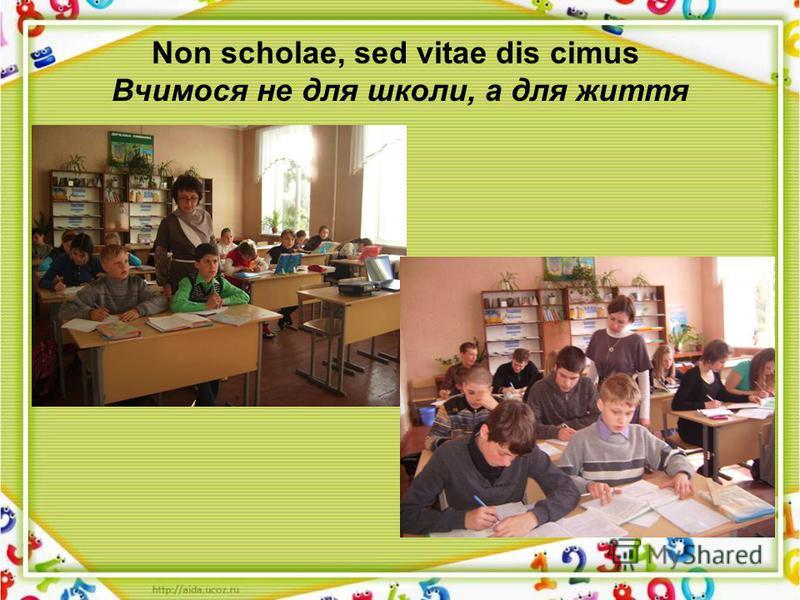Non scholae, sed vitae dis cimus Вчимося не для школи, а для життя