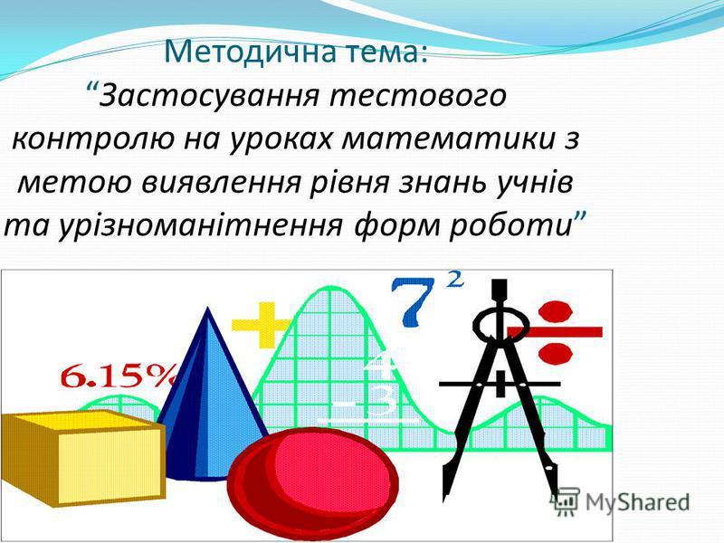 Методична тема:Застосування тестового контролю на уроках математики з метою виявлення рівня знань учнів та урізноманітнення форм роботи