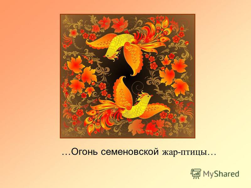 …Огонь семеновской жар-птицы…