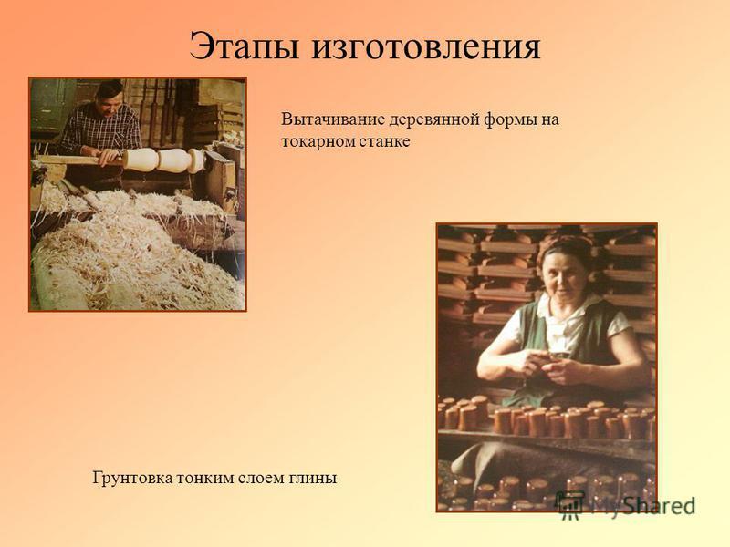 Этапы изготовления Вытачивание деревянной формы на токарном станке Грунтовка тонким слоем глины