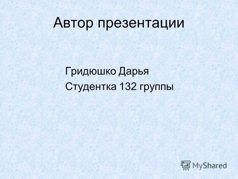 Автор презентации Гридюшко Дарья Студентка 132 группы
