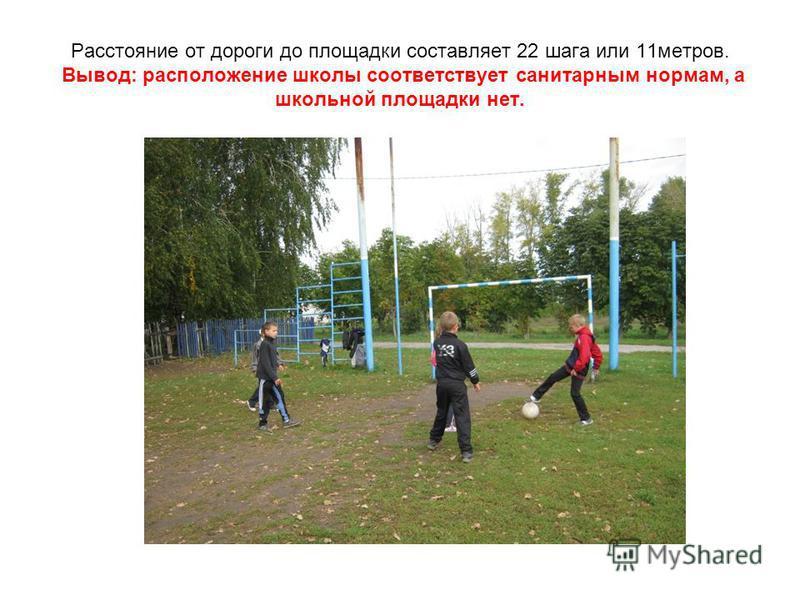 Расстояние от дороги до площадки составляет 22 шага или 11 метров. Вывод: расположение школы соответствует санитарным нормам, а школьной площадки нет.