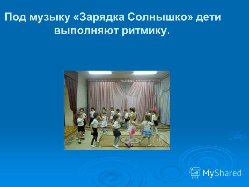Под музыку «Зарядка Солнышко» дети выполняют ритмику.