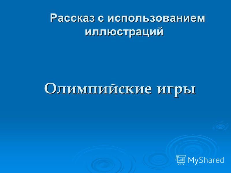 Рассказ с использованием иллюстраций Рассказ с использованием иллюстраций Олимпийские игры Олимпийские игры