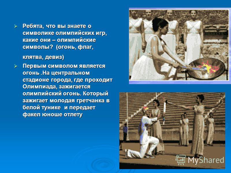 Ребята, что вы знаете о символике олимпийских игр, какие они – олимпийские символы? (огонь, флаг, клятва, девиз) Ребята, что вы знаете о символике олимпийских игр, какие они – олимпийские символы? (огонь, флаг, клятва, девиз) Первым символом является