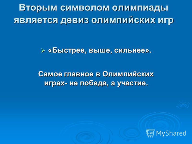 Вторым символом олимпиады является девиз олимпийских игр «Быстрее, выше, сильнее». «Быстрее, выше, сильнее». Самое главное в Олимпийских играх- не победа, а участие.