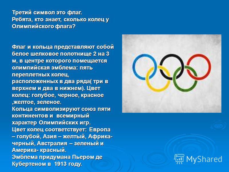 Третий символ это флаг. Ребята, кто знает, сколько колец у Олимпийского флага? Флаг и кольца представляют собой белое шелковое полотнище 2 на 3 м, в центре которого помещается олимпийская эмблема: пять переплетных колец, расположенных в два ряда( три