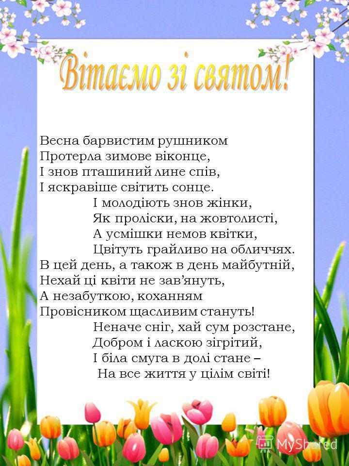 Весна барвистим рушником Протерла зимове віконце, І знов пташиний лине спів, І яскравіше світить сонце. І молодіють знов жінки, Як проліски, на жовтолисті, А усмішки немов квітки, Цвітуть грайливо на обличчях. В цей день, а також в день майбутній, Не