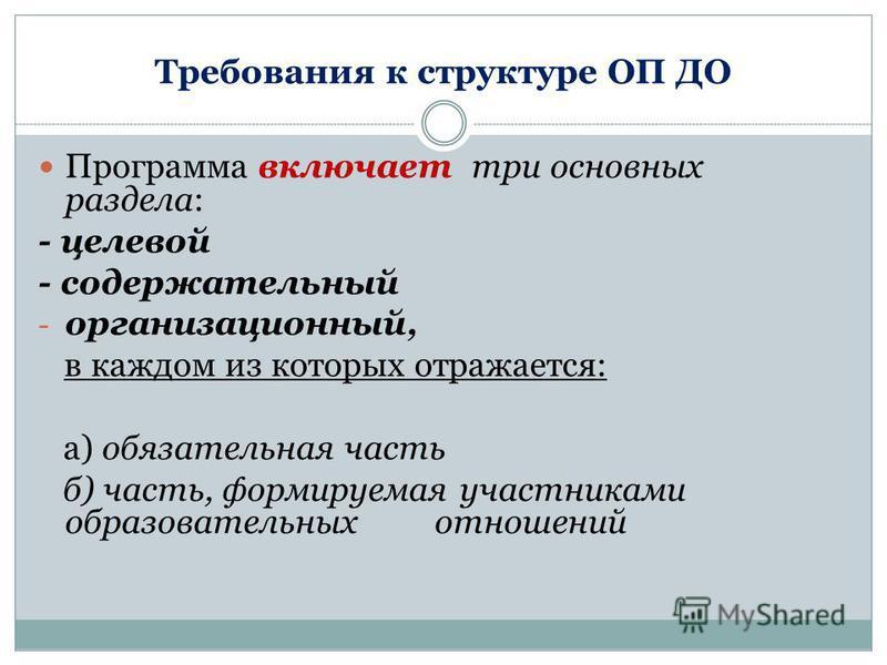 Требования к структуре ОП ДО Программа включает три основных раздела: - целевой - содержательный - организационный, в каждом из которых отражается: а) обязательная часть б) часть, формируемая участниками образовательных отношений