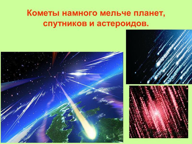 Кометы намного мельче планет, спутников и астероидов.