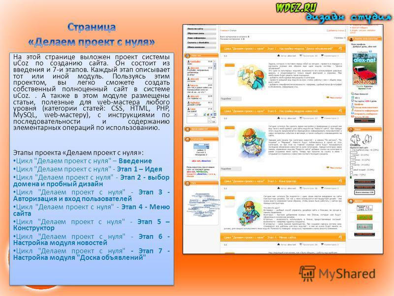 На этой странице выложен проект системы uCoz по созданию сайта. Он состоит из введения и 7-и этапов. Каждый этап описывает тот или иной модуль. Пользуясь этим проектом, вы легко сможете создать собственный полноценный сайт в системе uCoz.. А также в