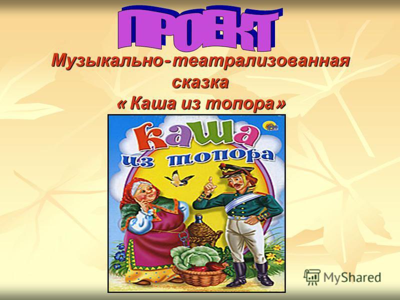 Музыкально - театрализованная сказка « Каша из топора »