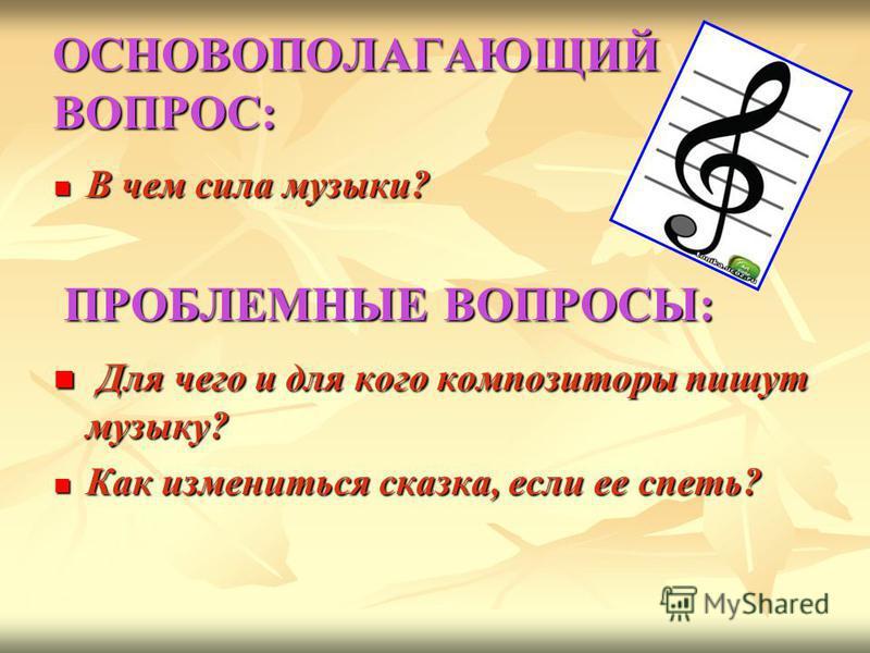 ОСНОВОПОЛАГАЮЩИЙ ВОПРОС: В чем сила музыки? В чем сила музыки? ПРОБЛЕМНЫЕ ВОПРОСЫ: ПРОБЛЕМНЫЕ ВОПРОСЫ: Для чего и для кого композиторы пишут музыку? Для чего и для кого композиторы пишут музыку? Как измениться сказка, если ее спеть? Как измениться ск