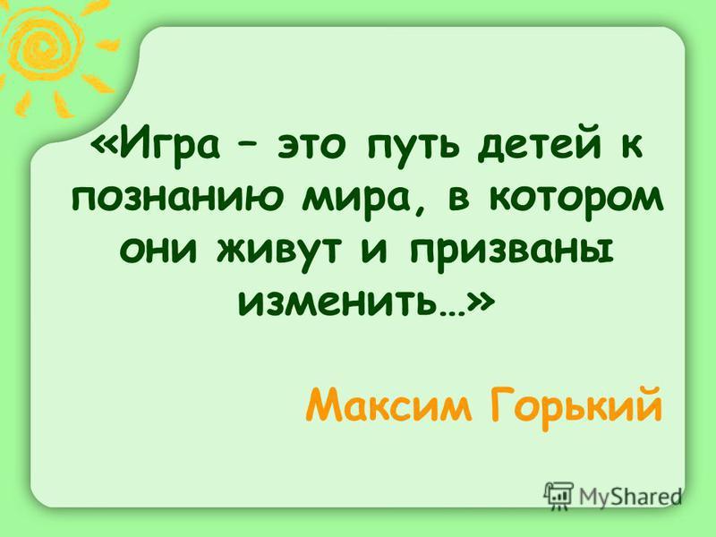 «Игра – это путь детей к познанию мира, в котором они живут и призваны изменить…» Максим Горький