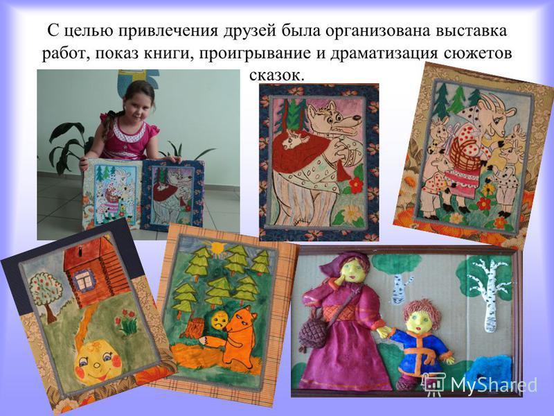 С целью привлечения друзей была организована выставка работ, показ книги, проигрывание и драматизация сюжетов сказок.