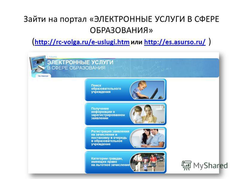 Зайти на портал «ЭЛЕКТРОННЫЕ УСЛУГИ В СФЕРЕ ОБРАЗОВАНИЯ» ( http://rc-volga.ru/e-uslugi.htm или http://es.asurso.ru/ ) http://rc-volga.ru/e-uslugi.htmhttp://es.asurso.ru/