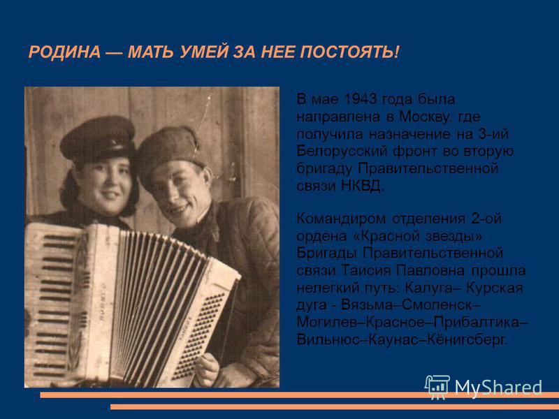РОДИНА МАТЬ УМЕЙ ЗА НЕЕ ПОСТОЯТЬ! В мае 1943 года была направлена в Москву, где получила назначение на 3-ий Белорусский фронт во вторую бригаду Правительственной связи НКВД. Командиром отделения 2-ой ордена «Красной звезды» Бригады Правительственной