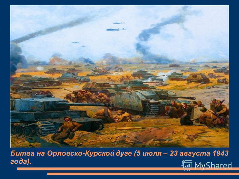 Битва на Орловско-Курской дуге (5 июля – 23 августа 1943 года).