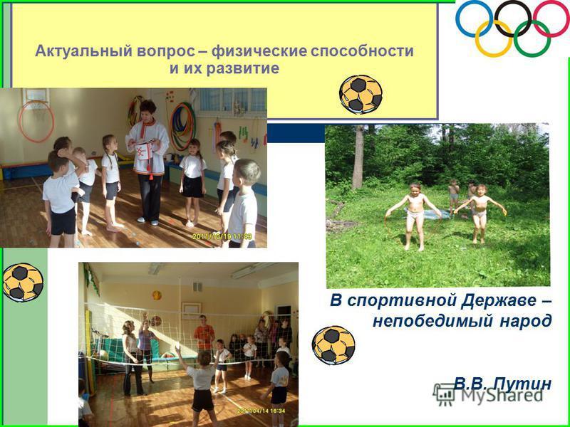 Актуальный вопрос – физические способности и их развитие В спортивной Державе – непобедимый народ В.В. Путин