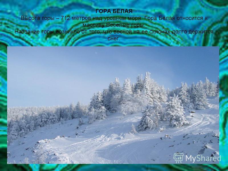 ГОРА БЕЛАЯ Высота горы – 712 метров над уровнем моря. Гора Белая относится к массиву Веселые горы. Название горы возникло от того, что весной на ее склонах долго держится снег.