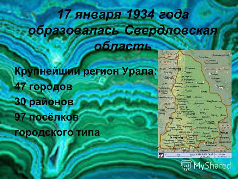 17 января 1934 года образовалась Свердловская область Крупнейший регион Урала: 47 городов 30 районов 97 посёлков городского типа