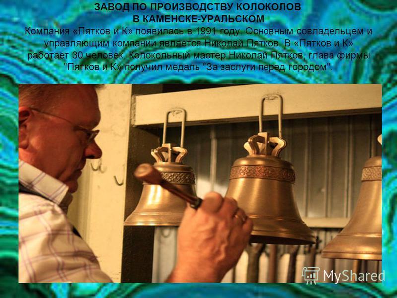 ЗАВОД ПО ПРОИЗВОДСТВУ КОЛОКОЛОВ В КАМЕНСКЕ-УРАЛЬСКОМ Компания «Пятков и К» появилась в 1991 году. Основным совладельцем и управляющим компании является Николай Пятков. В «Пятков и К» работает 30 человек. Колокольный мастер Николай Пятков, глава фирмы