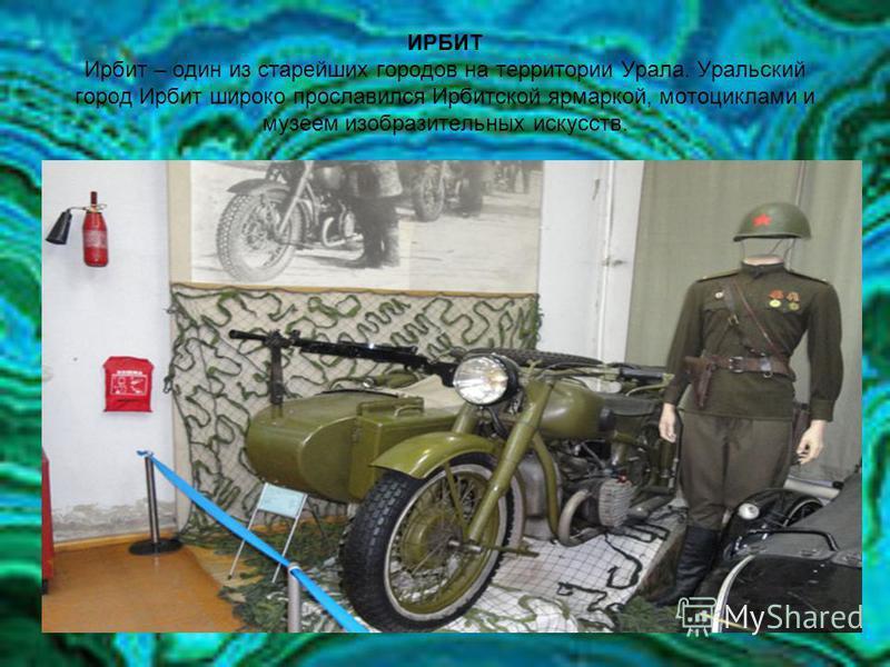 ИРБИТ Ирбит – один из старейших городов на территории Урала. Уральский город Ирбит широко прославился Ирбитской ярмаркой, мотоциклами и музеем изобразительных искусств.