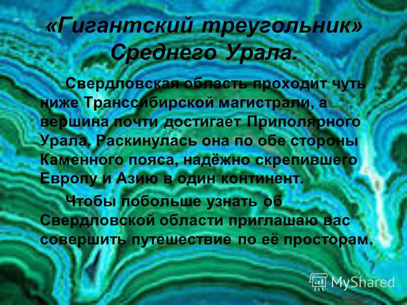 «Гигантский треугольник» Среднего Урала. Свердловская область проходит чуть ниже Транссибирской магистрали, а вершина почти достигает Приполярного Урала. Раскинулась она по обе стороны Каменного пояса, надёжно скрепившего Европу и Азию в один контине