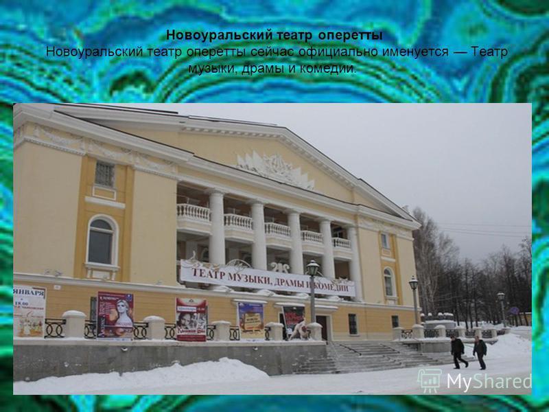 Новоуральский театр оперетты Новоуральский театр оперетты сейчас официально именуется Театр музыки, драмы и комедии.