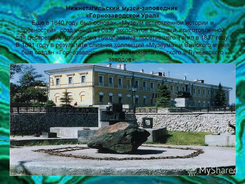 Нижнетагильский музей-заповедник «Горнозаводской Урал» Еще в 1840 году был основан «Музеум естественной истории и древностей», созданный на базе экспонатов выставки, приготовленной для цесаревича Александра Николаевича, посетившего Тагил в 1837 году.